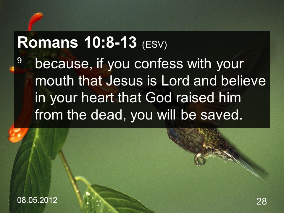 08.05.2012 28 Romans 10:8-13 (ESV) 9 because, if you confess with your mouth that Jesus is Lord and believe in your heart that God raised him from the dead, you will be saved.