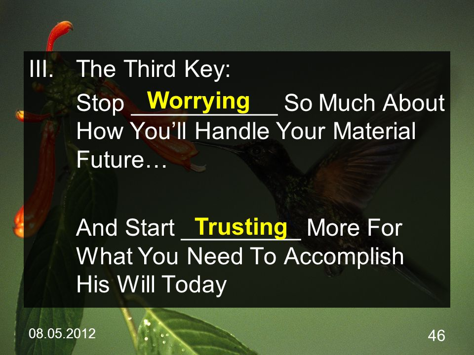 08.05.2012 46 III.The Third Key: Stop ___________ So Much About How You'll Handle Your Material Future… And Start _________ More For What You Need To Accomplish His Will Today Worrying Trusting