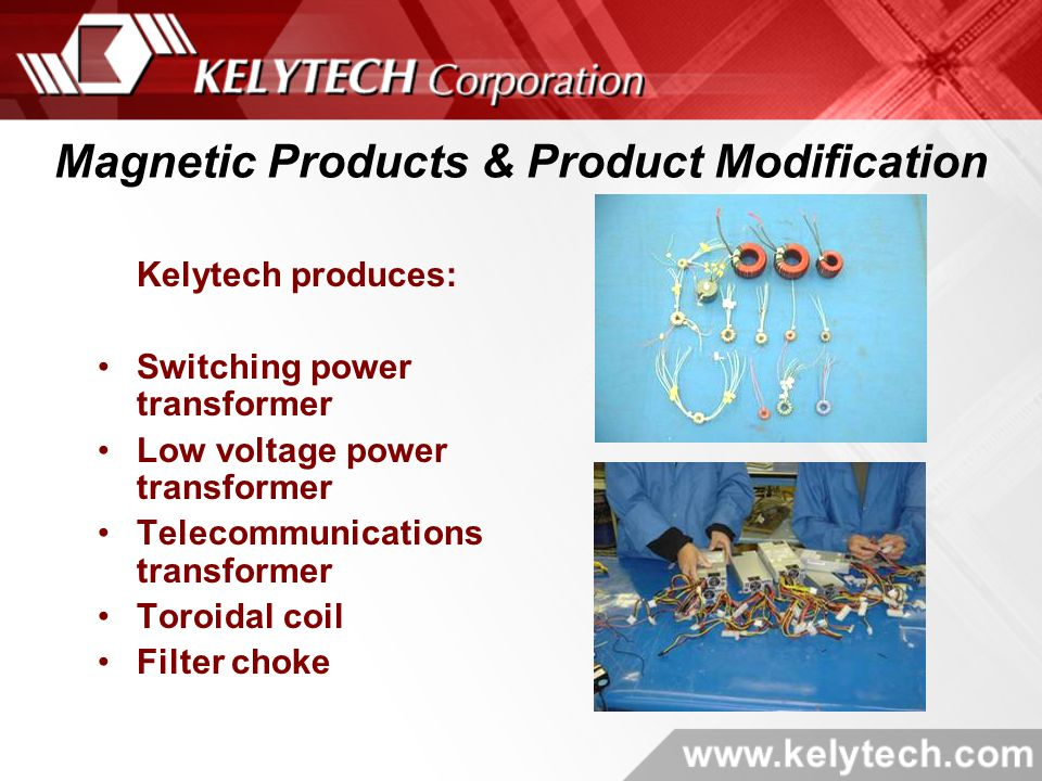 Kelytech produces: Switching power transformer Low voltage power transformer Telecommunications transformer Toroidal coil Filter choke Magnetic Products & Product Modification