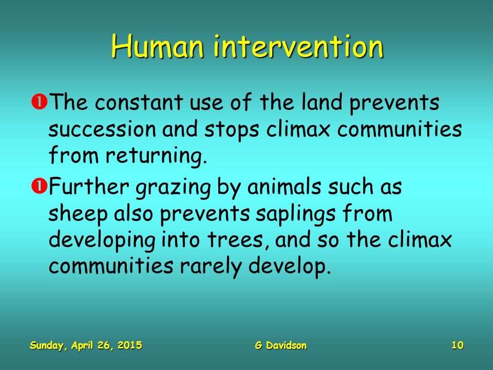 Sunday, April 26, 2015Sunday, April 26, 2015Sunday, April 26, 2015Sunday, April 26, 2015G Davidson10 Human intervention  The constant use of the land prevents succession and stops climax communities from returning.