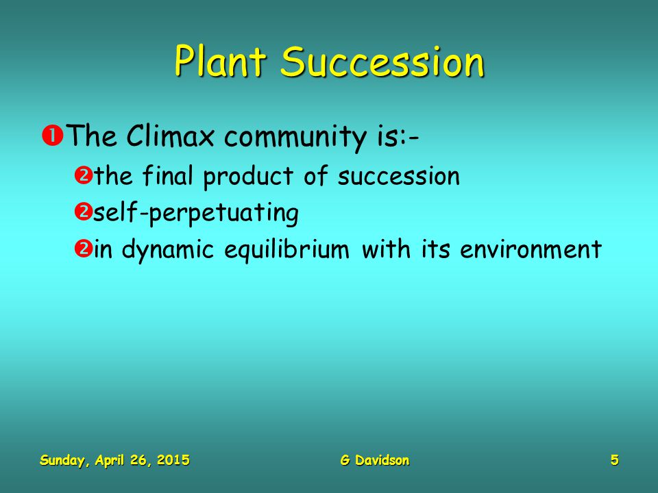 Sunday, April 26, 2015Sunday, April 26, 2015Sunday, April 26, 2015Sunday, April 26, 2015G Davidson5 Plant Succession  The Climax community is:-  the final product of succession  self-perpetuating  in dynamic equilibrium with its environment