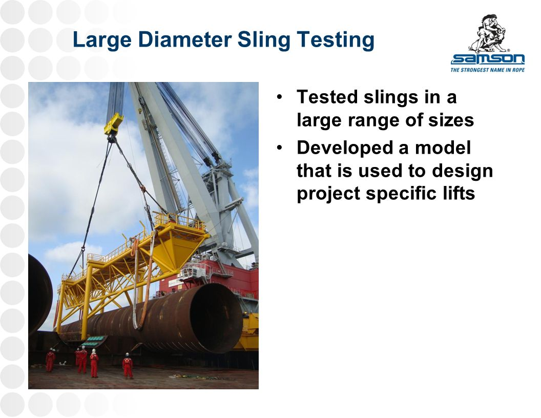 Large Diameter Sling Testing Tested slings in a large range of sizes Developed a model that is used to design project specific lifts