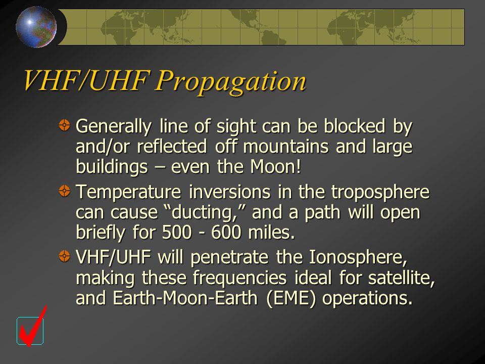 VHF/UHF Propagation Generally line of sight can be blocked by and/or reflected off mountains and large buildings – even the Moon.