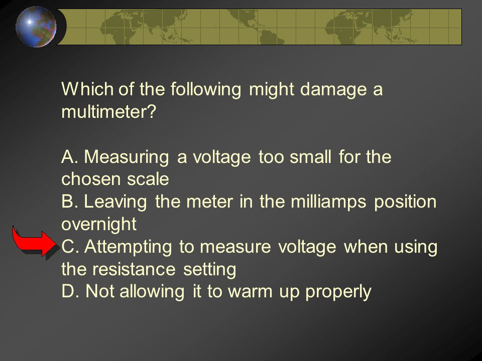 Which of the following might damage a multimeter. A.