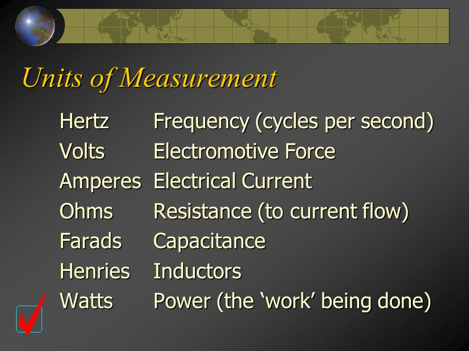 Units of Measurement HertzFrequency (cycles per second) VoltsElectromotive Force AmperesElectrical Current OhmsResistance (to current flow) FaradsCapacitance HenriesInductors Watts Power (the 'work' being done)