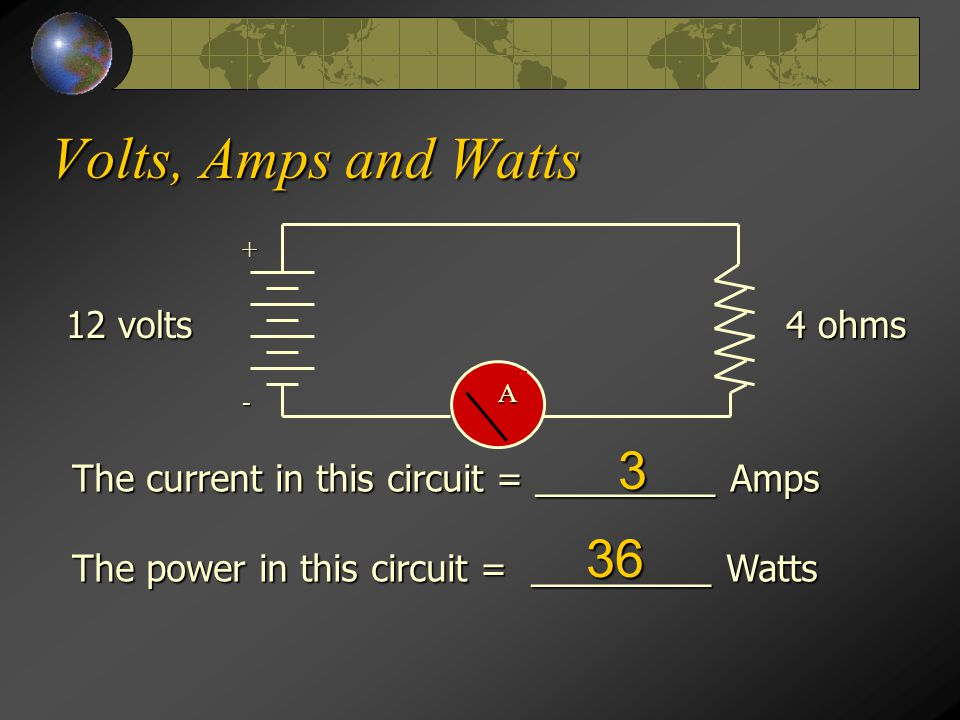 Volts, Amps and Watts A + - 4 ohms 12 volts The current in this circuit = _________ Amps The power in this circuit = _________ Watts 3 36