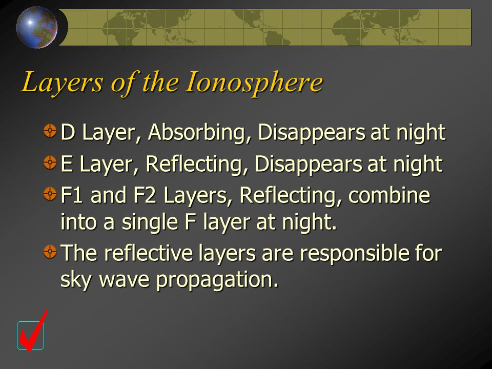 Layers of the Ionosphere D Layer, Absorbing, Disappears at night E Layer, Reflecting, Disappears at night F1 and F2 Layers, Reflecting, combine into a single F layer at night.