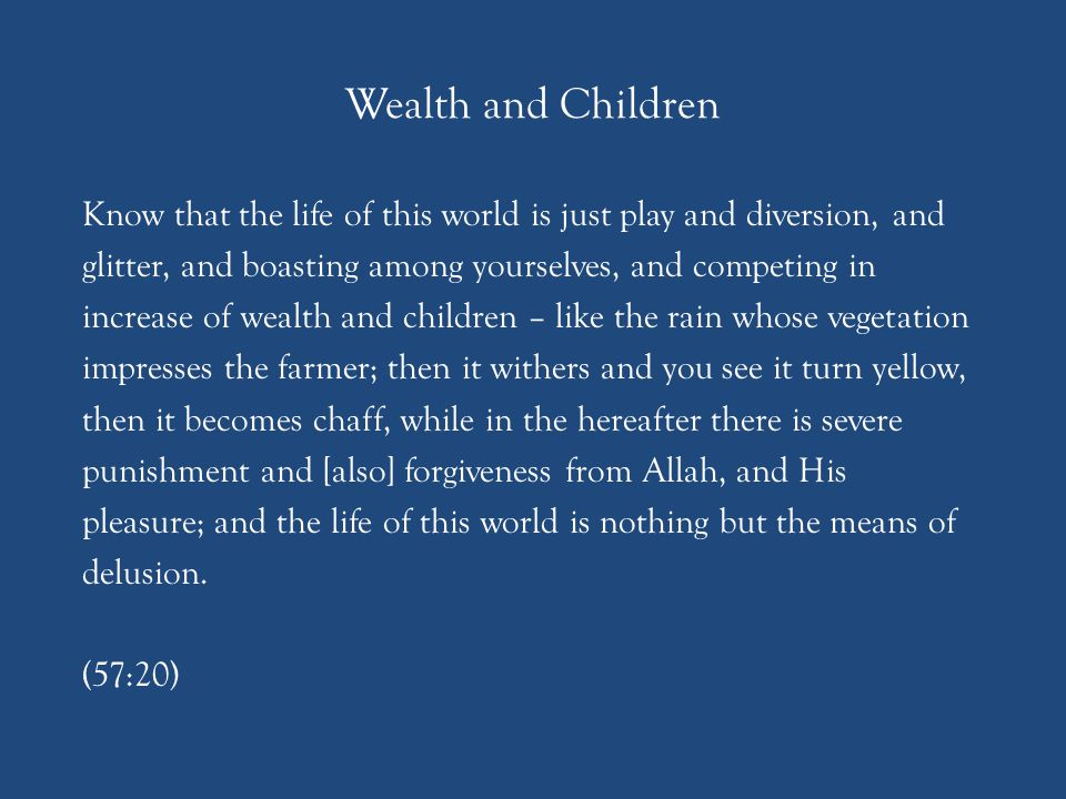 Wealth and Children Know that the life of this world is just play and diversion, and glitter, and boasting among yourselves, and competing in increase of wealth and children – like the rain whose vegetation impresses the farmer; then it withers and you see it turn yellow, then it becomes chaff, while in the hereafter there is severe punishment and [also] forgiveness from Allah, and His pleasure; and the life of this world is nothing but the means of delusion.