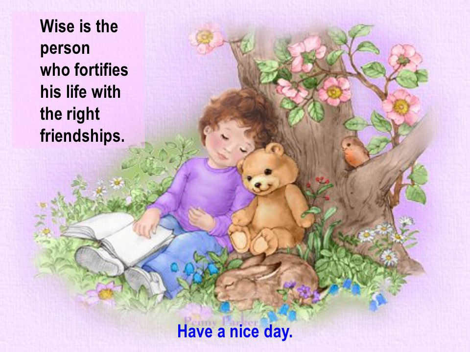 Wise is the person who fortifies his life with the right friendships. Have a nice day.