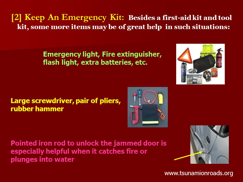 [2] Keep An Emergency Kit: Besides a first-aid kit and tool kit, some more items may be of great help in such situations: Pointed iron rod to unlock the jammed door is especially helpful when it catches fire or plunges into water Large screwdriver, pair of pliers, rubber hammer Emergency light, Fire extinguisher, flash light, extra batteries, etc.