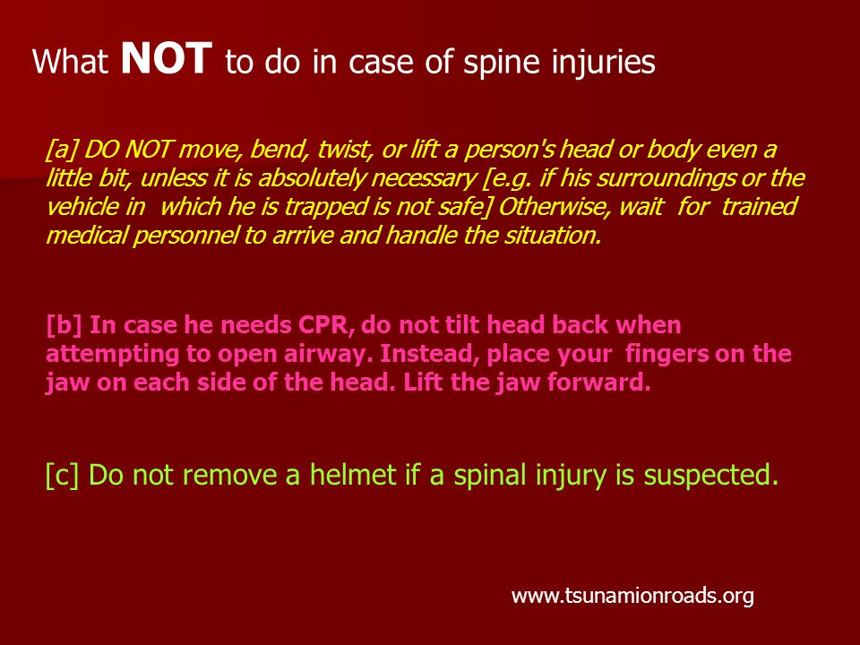What NOT to do in case of spine injuries www.tsunamionroads.org [b] In case he needs CPR, do not tilt head back when attempting to open airway.