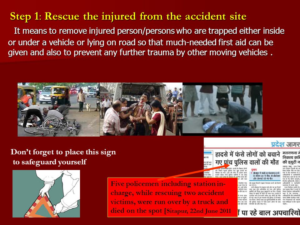 Step 1: Rescue the injured from the accident site It means to remove injured person/persons who are trapped either inside or under a vehicle or lying on road so that much-needed first aid can be given and also to prevent any further trauma by other moving vehicles.