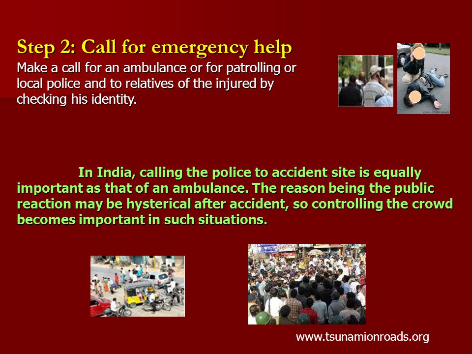Step 2: Call for emergency help Make a call for an ambulance or for patrolling or local police and to relatives of the injured by checking his identity.