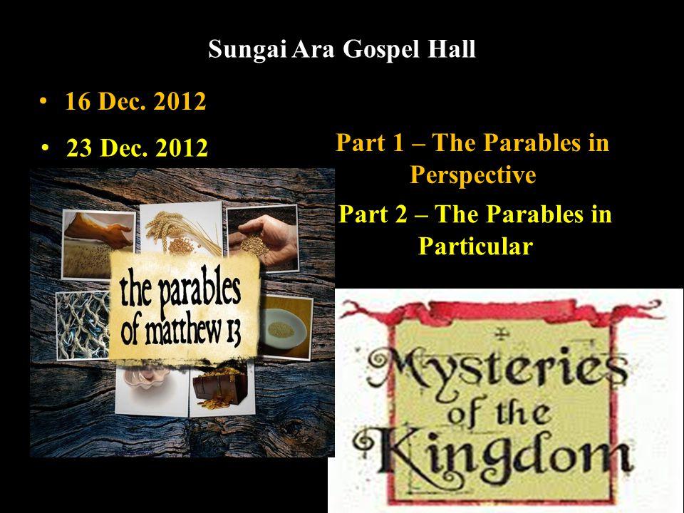 Sungai Ara Gospel Hall Part 1 – The Parables in Perspective Part 2 – The Parables in Particular 16 Dec.