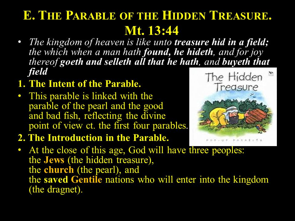 E. T HE P ARABLE OF THE H IDDEN T REASURE. Mt. 13:44 The kingdom of heaven is like unto treasure hid in a field; the which when a man hath found, he h