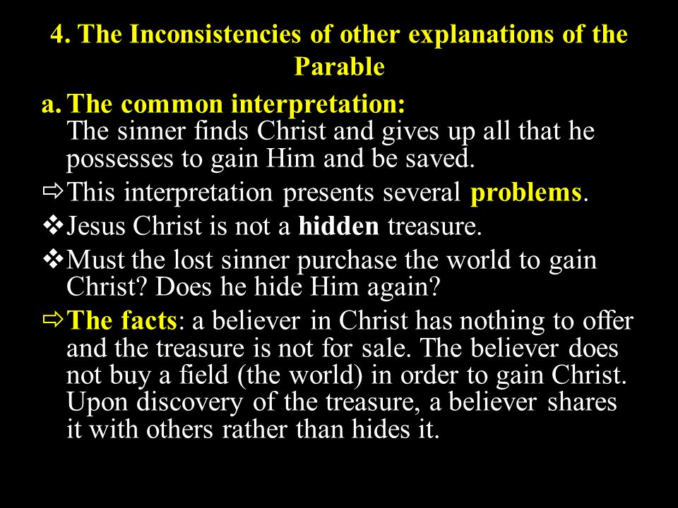 4. The Inconsistencies of other explanations of the Parable a.The common interpretation: The sinner finds Christ and gives up all that he possesses to