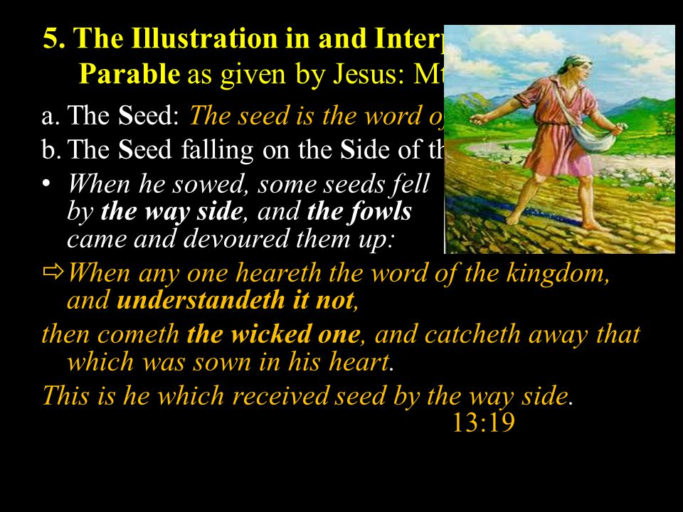 5. The Illustration in and Interpretation of the Parable as given by Jesus: Mt. 13:3-9, 18-23 a.The Seed: The seed is the word of God. 13:3 b.The Seed