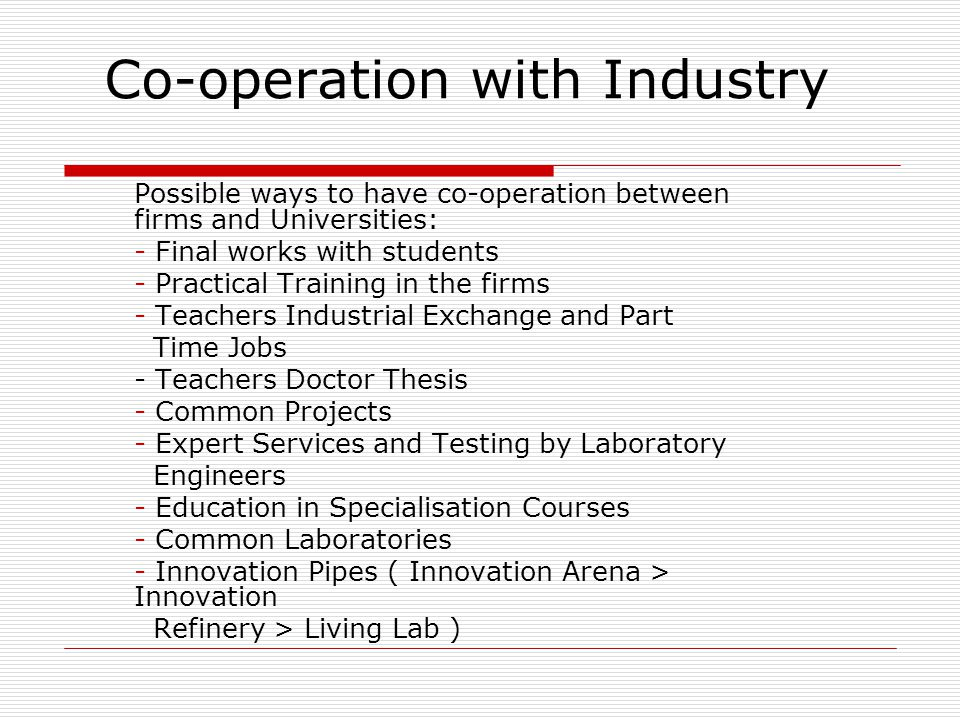 Co-operation with Industry Possible ways to have co-operation between firms and Universities: - Final works with students - Practical Training in the firms - Teachers Industrial Exchange and Part Time Jobs - Teachers Doctor Thesis - Common Projects - Expert Services and Testing by Laboratory Engineers - Education in Specialisation Courses - Common Laboratories - Innovation Pipes ( Innovation Arena > Innovation Refinery > Living Lab )