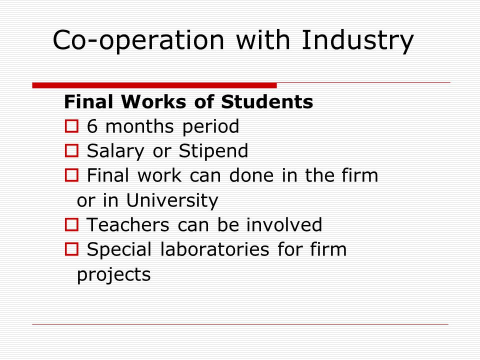 Co-operation with Industry Final Works of Students  6 months period  Salary or Stipend  Final work can done in the firm or in University  Teachers can be involved  Special laboratories for firm projects