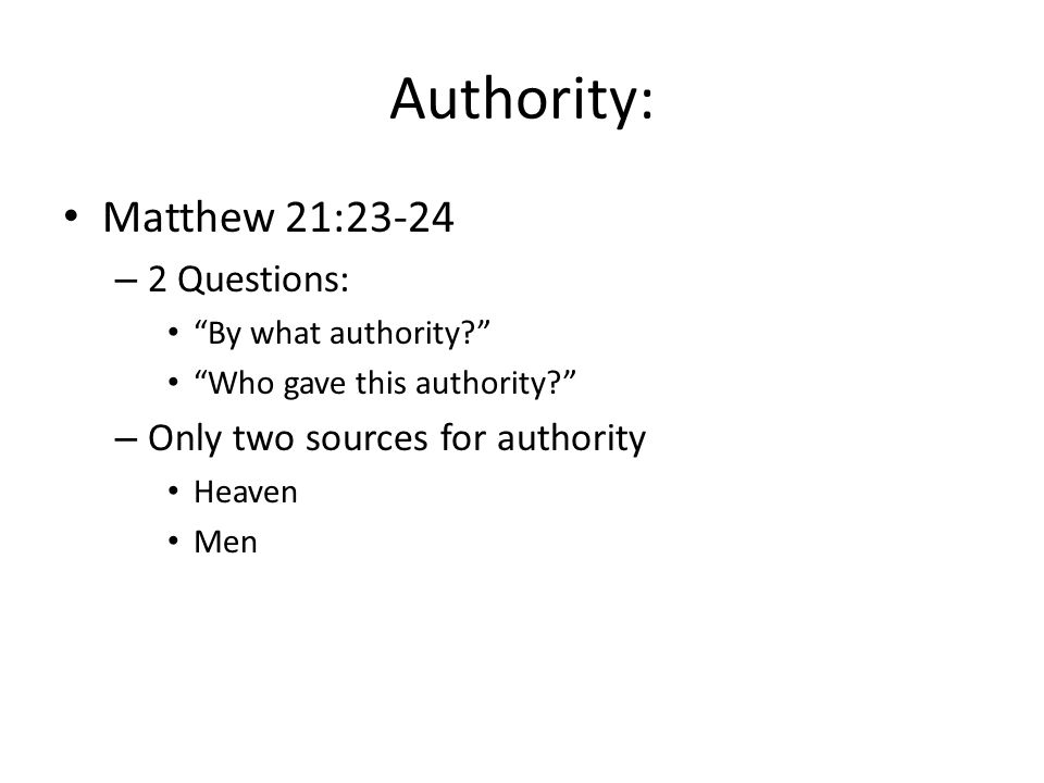 Authority: Matthew 21:23-24 – 2 Questions: By what authority Who gave this authority – Only two sources for authority Heaven Men