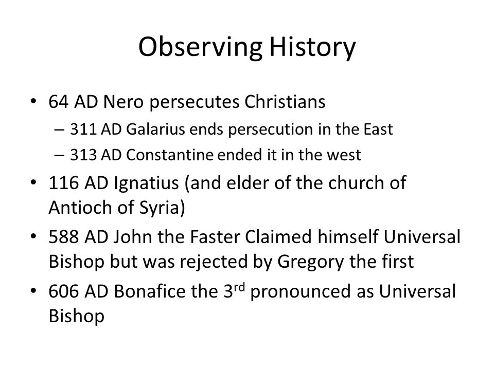 Observing History 64 AD Nero persecutes Christians – 311 AD Galarius ends persecution in the East – 313 AD Constantine ended it in the west 116 AD Ignatius (and elder of the church of Antioch of Syria) 588 AD John the Faster Claimed himself Universal Bishop but was rejected by Gregory the first 606 AD Bonafice the 3 rd pronounced as Universal Bishop