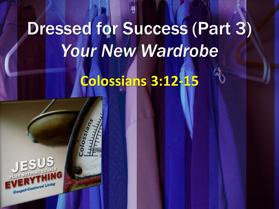 Dressed for Success (Part 3) Your New Wardrobe Colossians 3:12-15