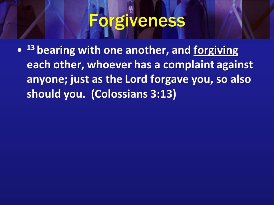 Forgiveness 13 bearing with one another, and forgiving each other, whoever has a complaint against anyone; just as the Lord forgave you, so also should you.