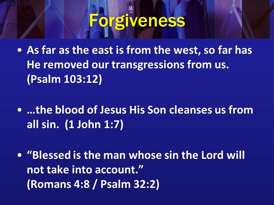 Forgiveness As far as the east is from the west, so far has He removed our transgressions from us.