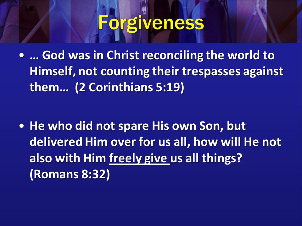 Forgiveness … God was in Christ reconciling the world to Himself, not counting their trespasses against them… (2 Corinthians 5:19)… God was in Christ reconciling the world to Himself, not counting their trespasses against them… (2 Corinthians 5:19) He who did not spare His own Son, but delivered Him over for us all, how will He not also with Him freely give us all things.