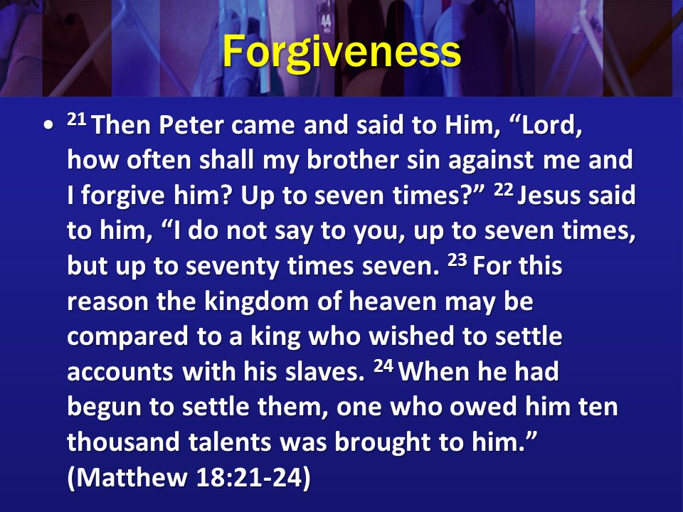 Forgiveness 21 Then Peter came and said to Him, Lord, how often shall my brother sin against me and I forgive him.
