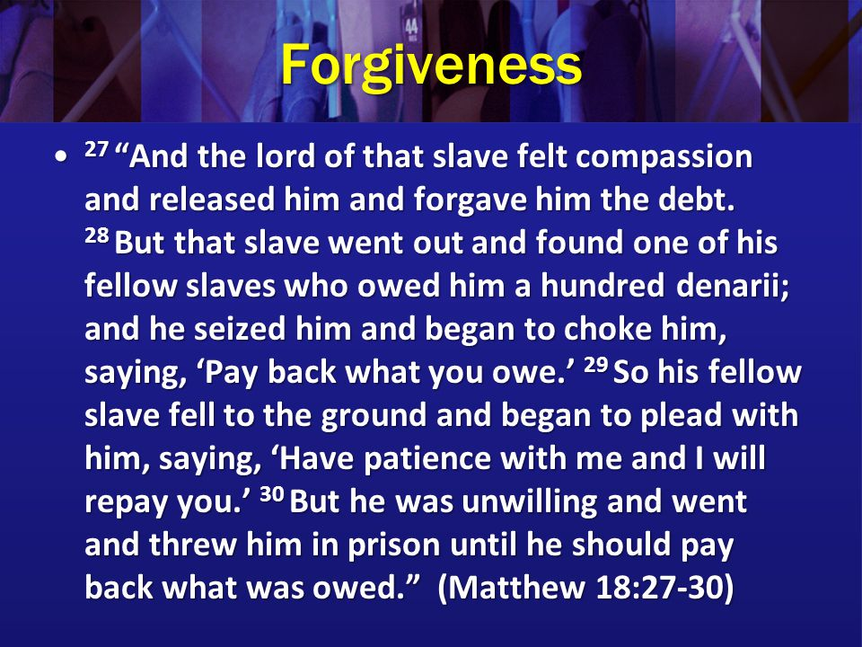 Forgiveness 27 And the lord of that slave felt compassion and released him and forgave him the debt.