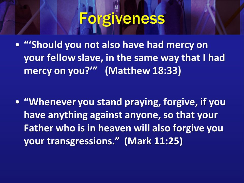 Forgiveness 'Should you not also have had mercy on your fellow slave, in the same way that I had mercy on you?' (Matthew 18:33) 'Should you not also have had mercy on your fellow slave, in the same way that I had mercy on you?' (Matthew 18:33) Whenever you stand praying, forgive, if you have anything against anyone, so that your Father who is in heaven will also forgive you your transgressions. (Mark 11:25) Whenever you stand praying, forgive, if you have anything against anyone, so that your Father who is in heaven will also forgive you your transgressions. (Mark 11:25)