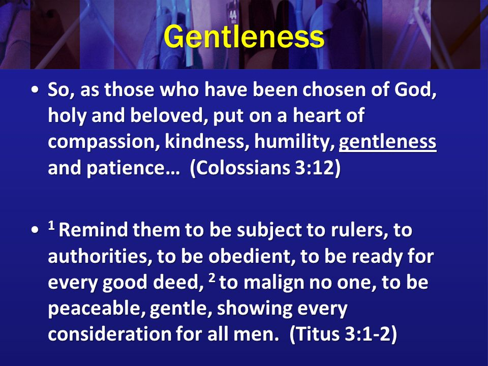 Gentleness So, as those who have been chosen of God, holy and beloved, put on a heart of compassion, kindness, humility, gentleness and patience… (Colossians 3:12)So, as those who have been chosen of God, holy and beloved, put on a heart of compassion, kindness, humility, gentleness and patience… (Colossians 3:12) 1 Remind them to be subject to rulers, to authorities, to be obedient, to be ready for every good deed, 2 to malign no one, to be peaceable, gentle, showing every consideration for all men.