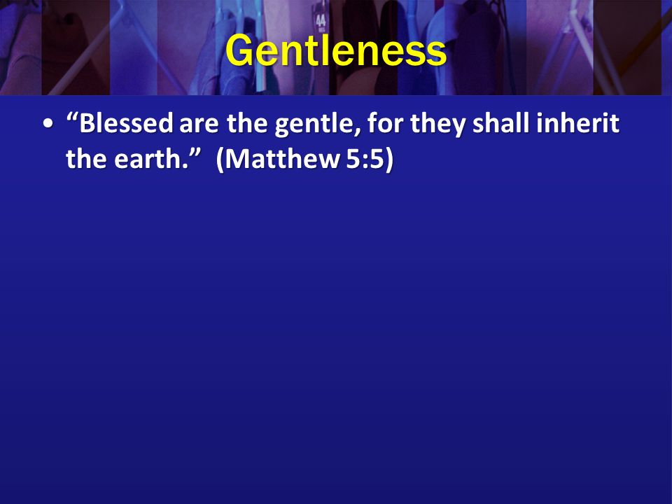Gentleness Blessed are the gentle, for they shall inherit the earth. (Matthew 5:5) Blessed are the gentle, for they shall inherit the earth. (Matthew 5:5)