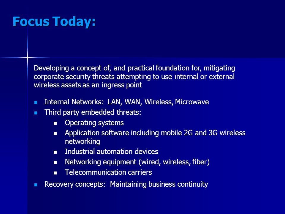 Focus Today: Internal Networks: LAN, WAN, Wireless, Microwave Third party embedded threats: Operating systems Application software including mobile 2G and 3G wireless networking Industrial automation devices Networking equipment (wired, wireless, fiber) Telecommunication carriers Recovery concepts: Maintaining business continuity Developing a concept of, and practical foundation for, mitigating corporate security threats attempting to use internal or external wireless assets as an ingress point