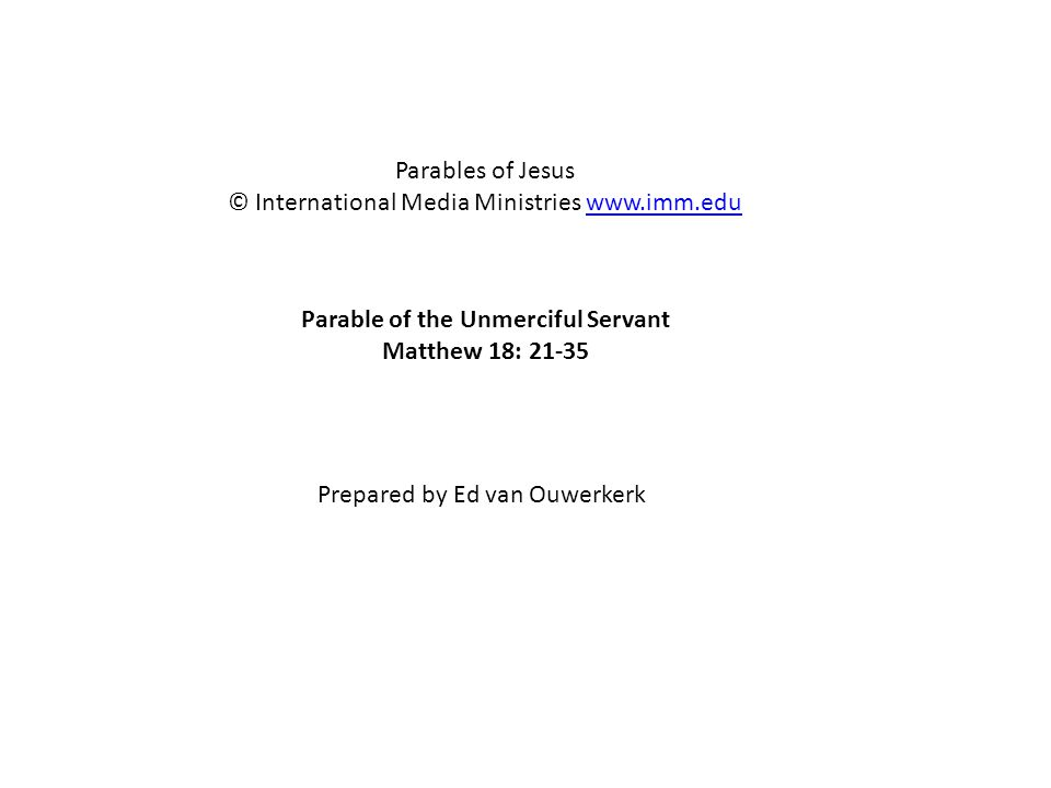 Parable of the Unmerciful Servant Matthew 18: 21-35 Parables of Jesus © International Media Ministries www.imm.eduwww.imm.edu Prepared by Ed van Ouwer