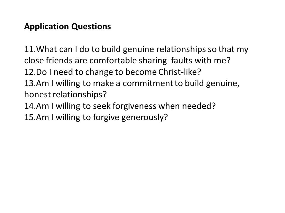 Application Questions 11.What can I do to build genuine relationships so that my close friends are comfortable sharing faults with me? 12.Do I need to