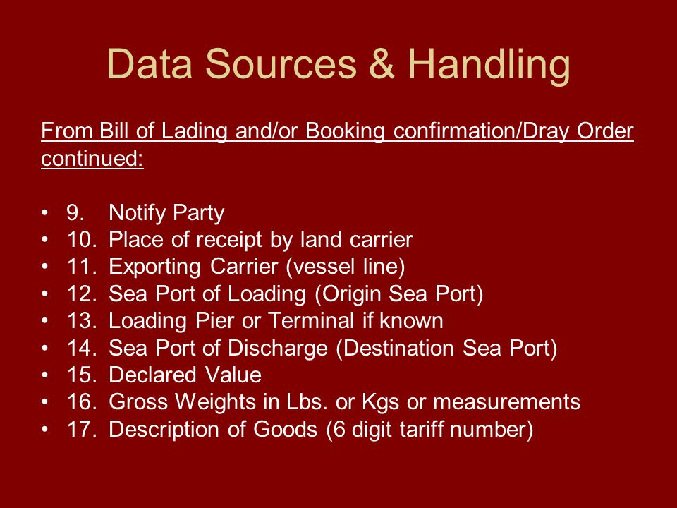 Data Sources & Handling From Bill of Lading and/or Booking confirmation/Dray Order continued: 9.Notify Party 10.Place of receipt by land carrier 11.Ex