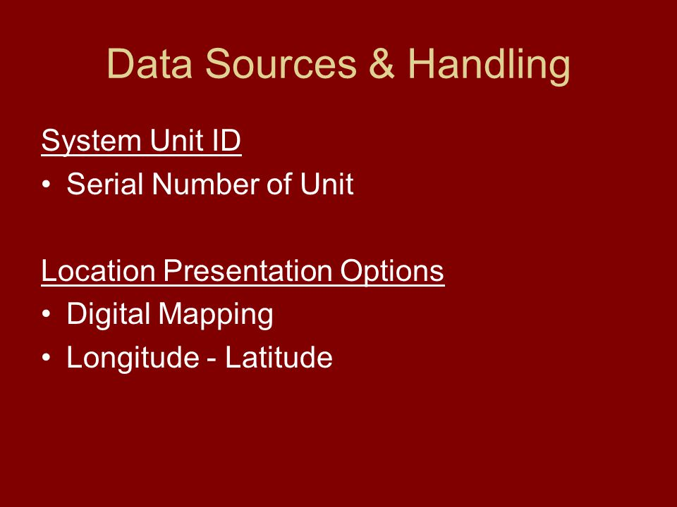 Data Sources & Handling System Unit ID Serial Number of Unit Location Presentation Options Digital Mapping Longitude - Latitude