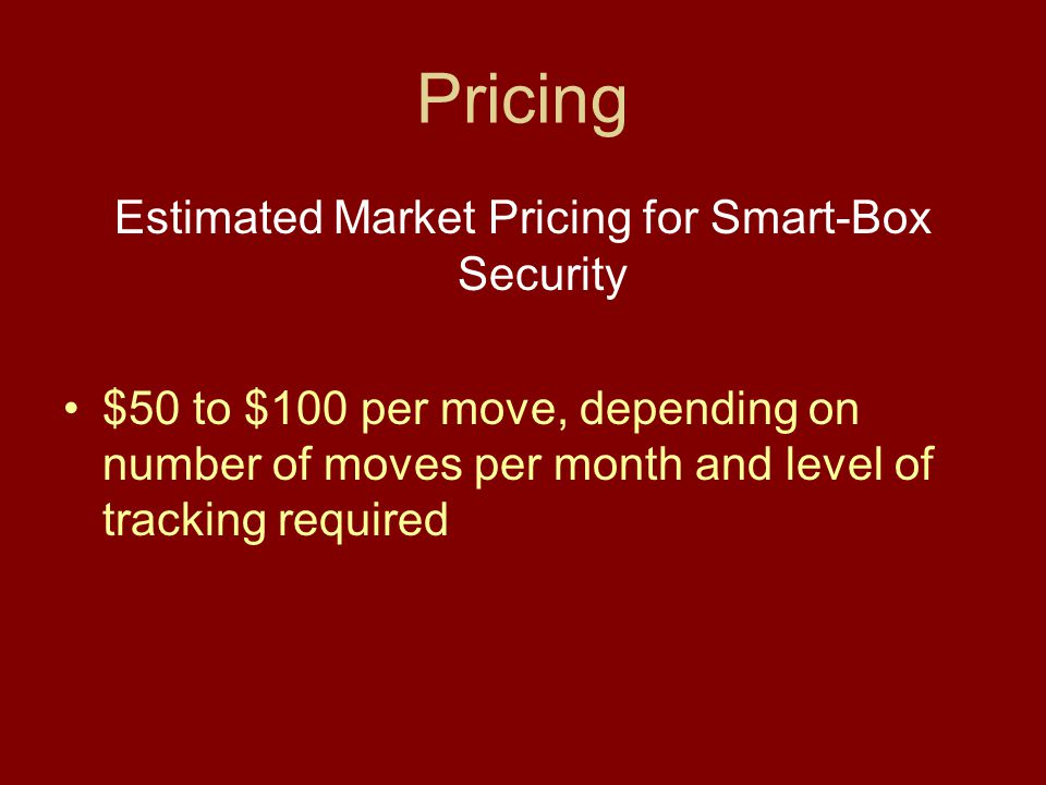 Pricing Estimated Market Pricing for Smart-Box Security $50 to $100 per move, depending on number of moves per month and level of tracking required