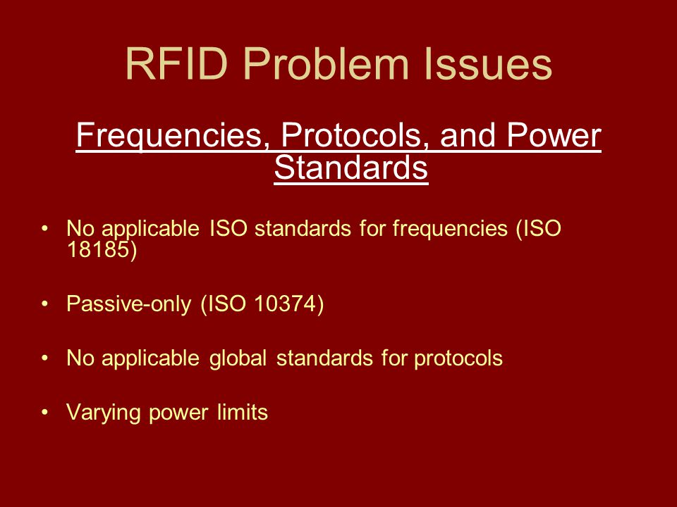 RFID Problem Issues Frequencies, Protocols, and Power Standards No applicable ISO standards for frequencies (ISO 18185) Passive-only (ISO 10374) No ap