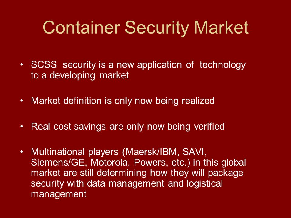 Container Security Market SCSS security is a new application of technology to a developing market Market definition is only now being realized Real cost savings are only now being verified Multinational players (Maersk/IBM, SAVI, Siemens/GE, Motorola, Powers, etc.) in this global market are still determining how they will package security with data management and logistical management