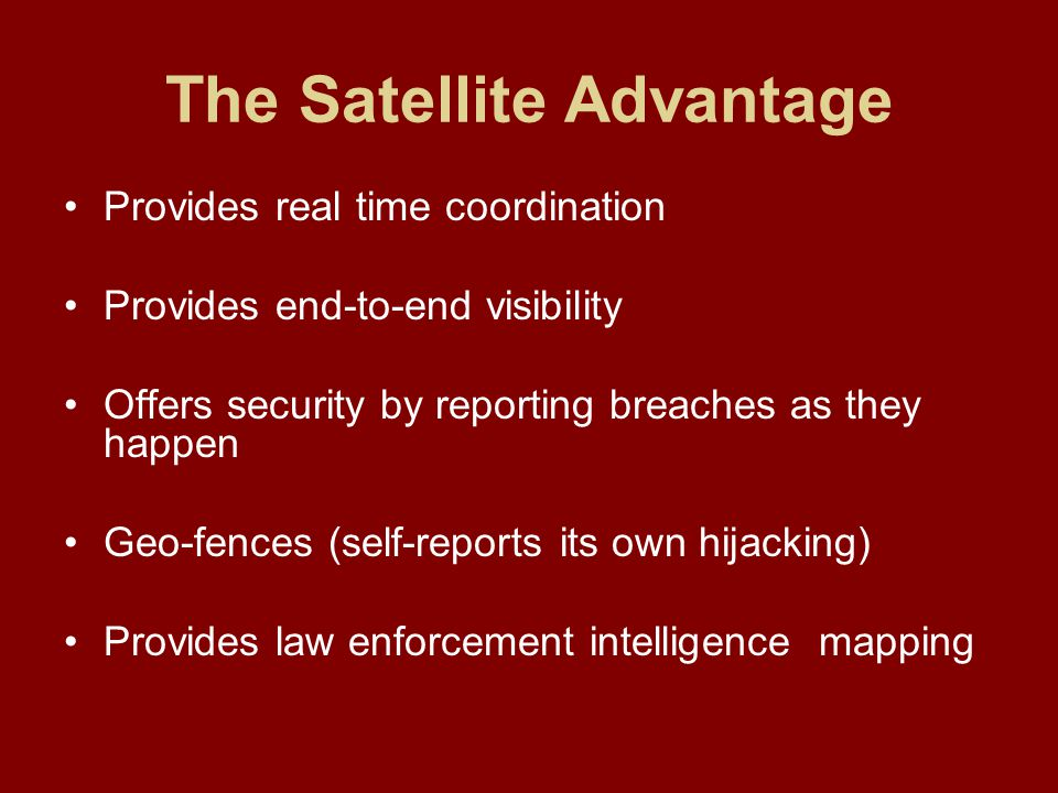 The Satellite Advantage Provides real time coordination Provides end-to-end visibility Offers security by reporting breaches as they happen Geo-fences