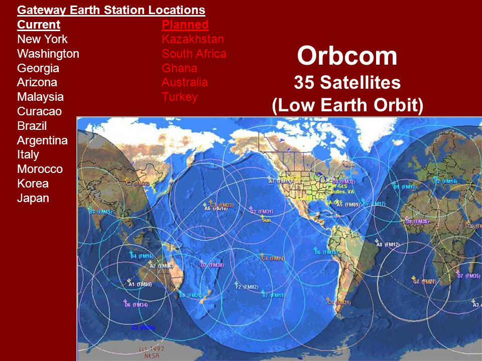 Orbcom 35 Satellites (Low Earth Orbit) Gateway Earth Station Locations CurrentPlanned New YorkKazakhstan WashingtonSouth Africa GeorgiaGhana ArizonaAustralia MalaysiaTurkey Curacao Brazil Argentina Italy Morocco Korea Japan