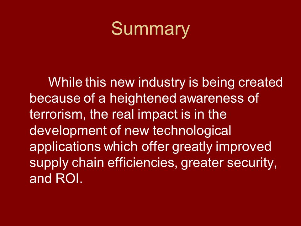 Summary While this new industry is being created because of a heightened awareness of terrorism, the real impact is in the development of new technological applications which offer greatly improved supply chain efficiencies, greater security, and ROI.