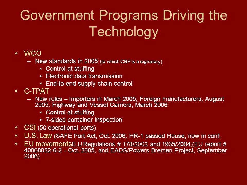 Government Programs Driving the Technology WCO –New standards in 2005 (to which CBP is a signatory) Control at stuffing Electronic data transmission E