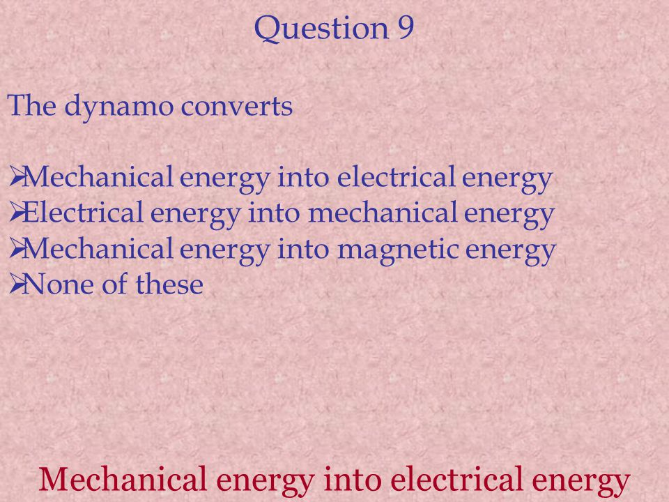Question 9 The dynamo converts  Mechanical energy into electrical energy  Electrical energy into mechanical energy  Mechanical energy into magnetic