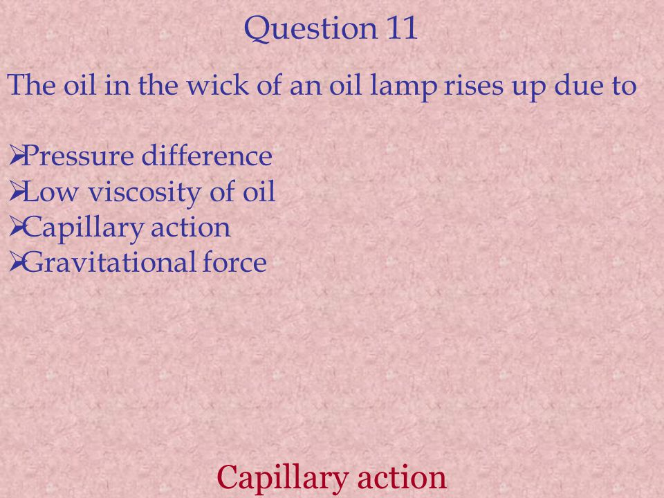 Question 11 The oil in the wick of an oil lamp rises up due to  Pressure difference  Low viscosity of oil  Capillary action  Gravitational force C