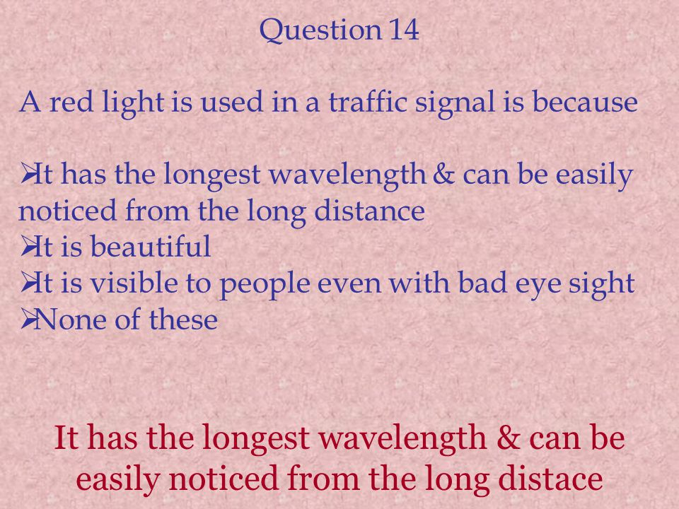 It has the longest wavelength & can be easily noticed from the long distace Question 14 A red light is used in a traffic signal is because  It has th