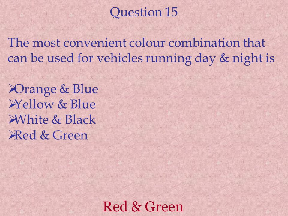 Red & Green Question 15 The most convenient colour combination that can be used for vehicles running day & night is  Orange & Blue  Yellow & Blue 